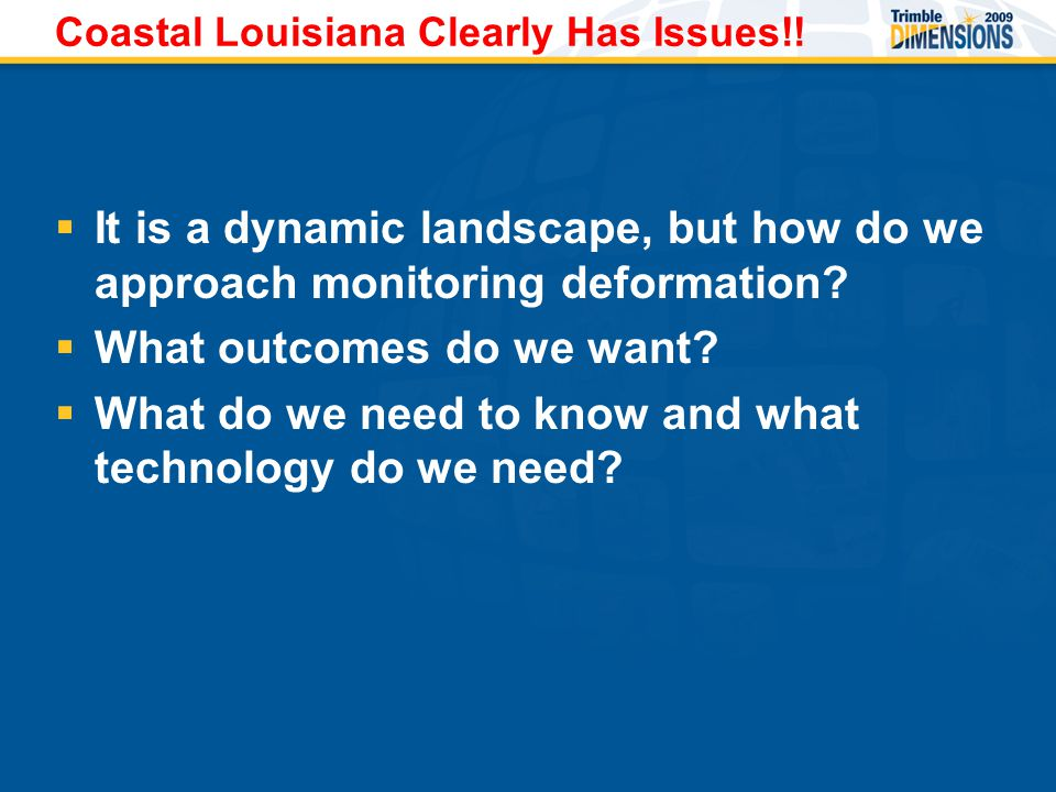 Coastal Louisiana Clearly Has Issues!!  It is a dynamic landscape, but how do we approach monitoring deformation?  What outcomes do we want?  What