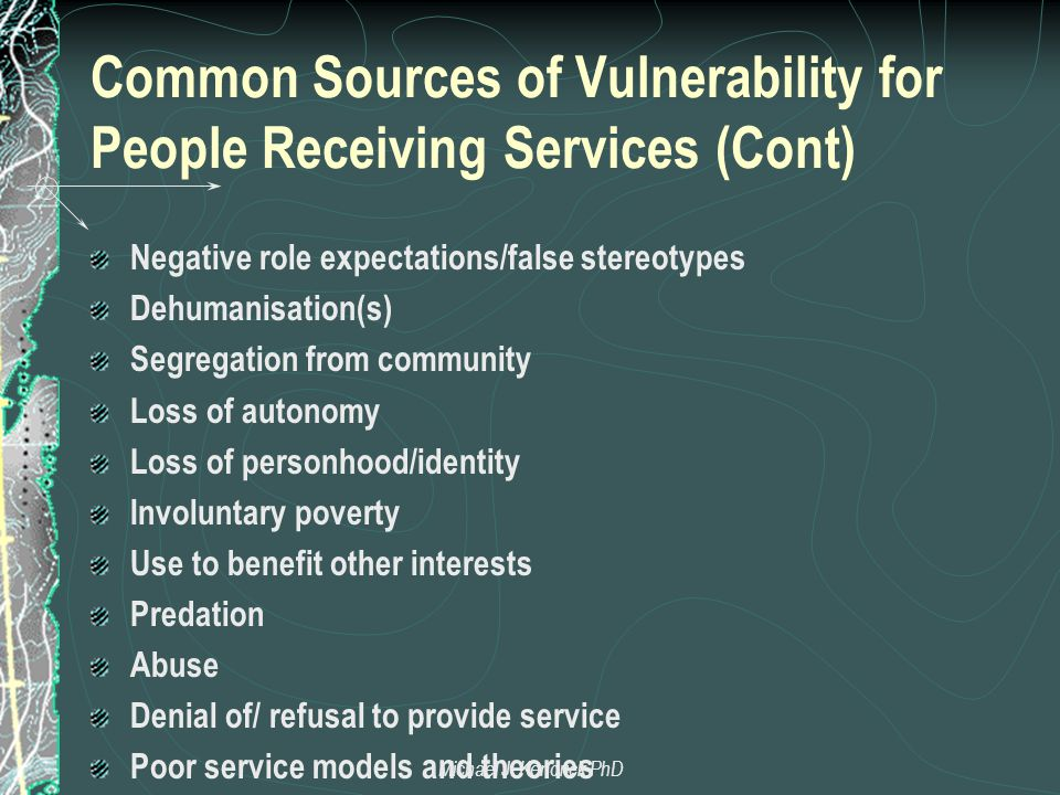 Common Sources of Vulnerability for People Receiving Services (Cont) Negative role expectations/false stereotypes Dehumanisation(s) Segregation from community Loss of autonomy Loss of personhood/identity Involuntary poverty Use to benefit other interests Predation Abuse Denial of/ refusal to provide service Poor service models and theories Michael J.