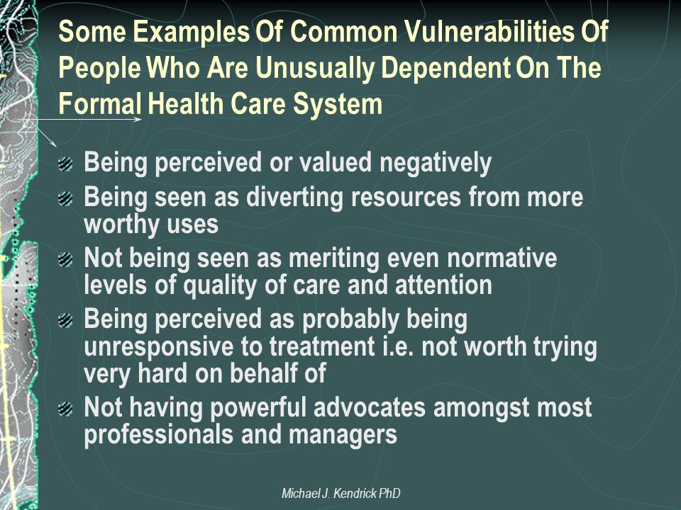 Some Examples Of Common Vulnerabilities Of People Who Are Unusually Dependent On The Formal Health Care System Being perceived or valued negatively Being seen as diverting resources from more worthy uses Not being seen as meriting even normative levels of quality of care and attention Being perceived as probably being unresponsive to treatment i.e.
