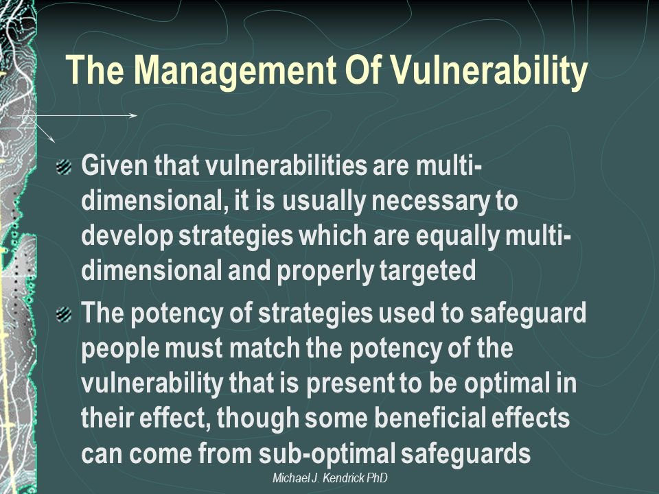 The Management Of Vulnerability Given that vulnerabilities are multi- dimensional, it is usually necessary to develop strategies which are equally multi- dimensional and properly targeted The potency of strategies used to safeguard people must match the potency of the vulnerability that is present to be optimal in their effect, though some beneficial effects can come from sub-optimal safeguards Michael J.