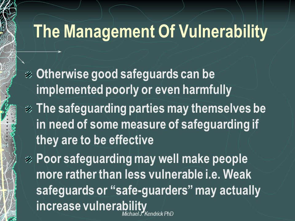 The Management Of Vulnerability Otherwise good safeguards can be implemented poorly or even harmfully The safeguarding parties may themselves be in ne