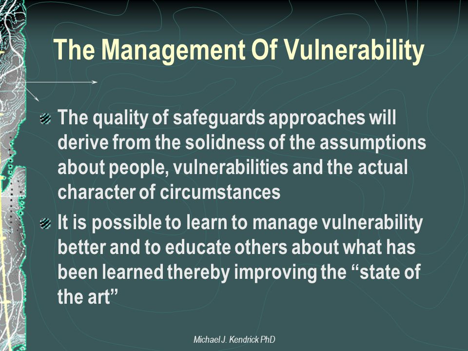 The Management Of Vulnerability The quality of safeguards approaches will derive from the solidness of the assumptions about people, vulnerabilities and the actual character of circumstances It is possible to learn to manage vulnerability better and to educate others about what has been learned thereby improving the state of the art Michael J.