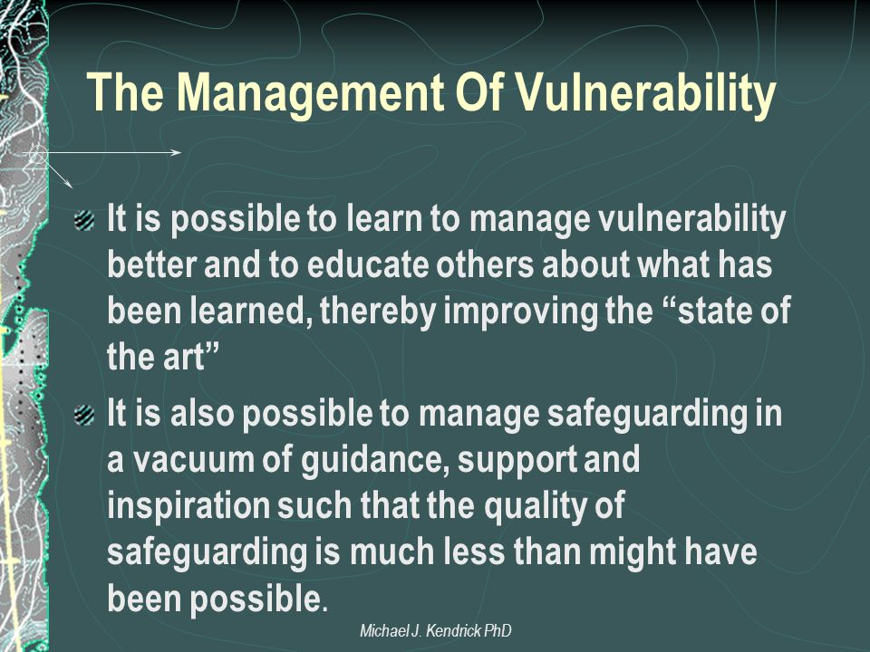 The Management Of Vulnerability It is possible to learn to manage vulnerability better and to educate others about what has been learned, thereby improving the state of the art It is also possible to manage safeguarding in a vacuum of guidance, support and inspiration such that the quality of safeguarding is much less than might have been possible.