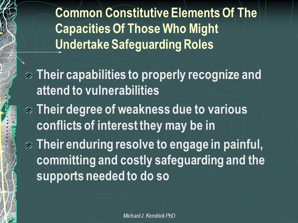Common Constitutive Elements Of The Capacities Of Those Who Might Undertake Safeguarding Roles Their capabilities to properly recognize and attend to vulnerabilities Their degree of weakness due to various conflicts of interest they may be in Their enduring resolve to engage in painful, committing and costly safeguarding and the supports needed to do so Michael J.