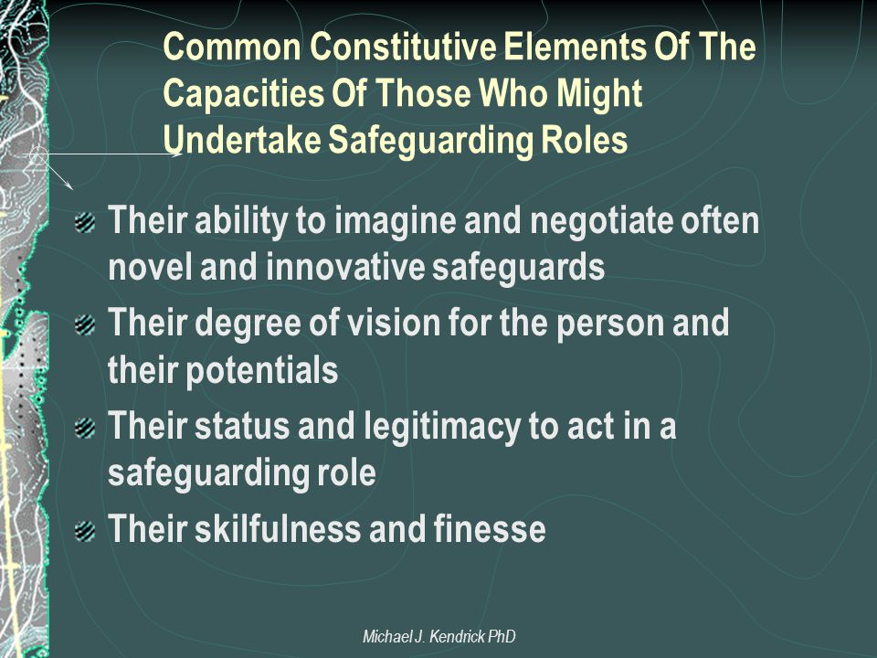 Common Constitutive Elements Of The Capacities Of Those Who Might Undertake Safeguarding Roles Their ability to imagine and negotiate often novel and innovative safeguards Their degree of vision for the person and their potentials Their status and legitimacy to act in a safeguarding role Their skilfulness and finesse Michael J.