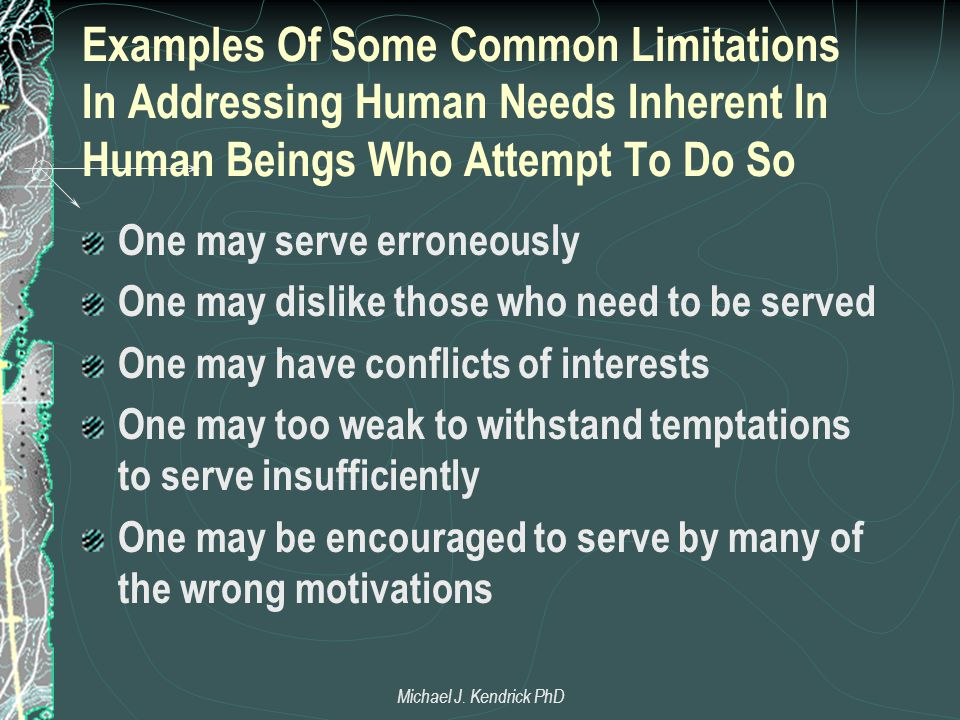 Examples Of Some Common Limitations In Addressing Human Needs Inherent In Human Beings Who Attempt To Do So One may serve erroneously One may dislike those who need to be served One may have conflicts of interests One may too weak to withstand temptations to serve insufficiently One may be encouraged to serve by many of the wrong motivations Michael J.