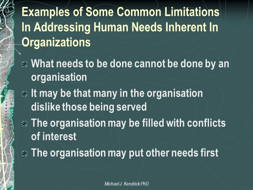Examples of Some Common Limitations In Addressing Human Needs Inherent In Organizations What needs to be done cannot be done by an organisation It may be that many in the organisation dislike those being served The organisation may be filled with conflicts of interest The organisation may put other needs first Michael J.