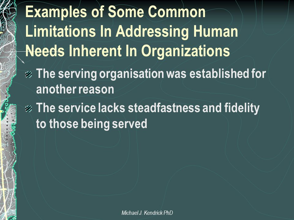 Examples of Some Common Limitations In Addressing Human Needs Inherent In Organizations The serving organisation was established for another reason The service lacks steadfastness and fidelity to those being served Michael J.