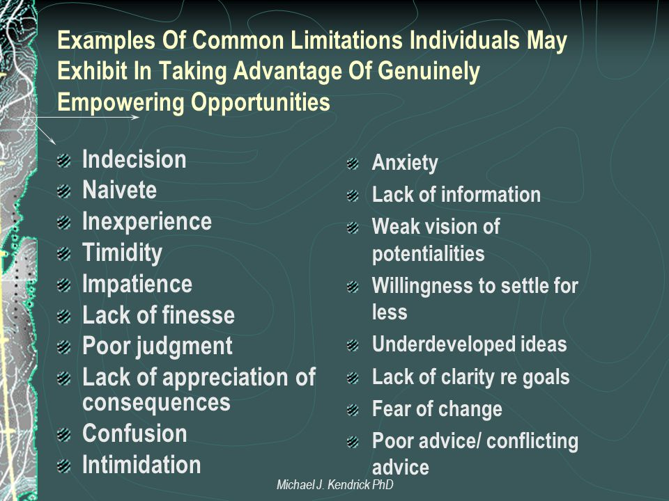 Examples Of Common Limitations Individuals May Exhibit In Taking Advantage Of Genuinely Empowering Opportunities Indecision Naivete Inexperience Timidity Impatience Lack of finesse Poor judgment Lack of appreciation of consequences Confusion Intimidation Anxiety Lack of information Weak vision of potentialities Willingness to settle for less Underdeveloped ideas Lack of clarity re goals Fear of change Poor advice/ conflicting advice Michael J.