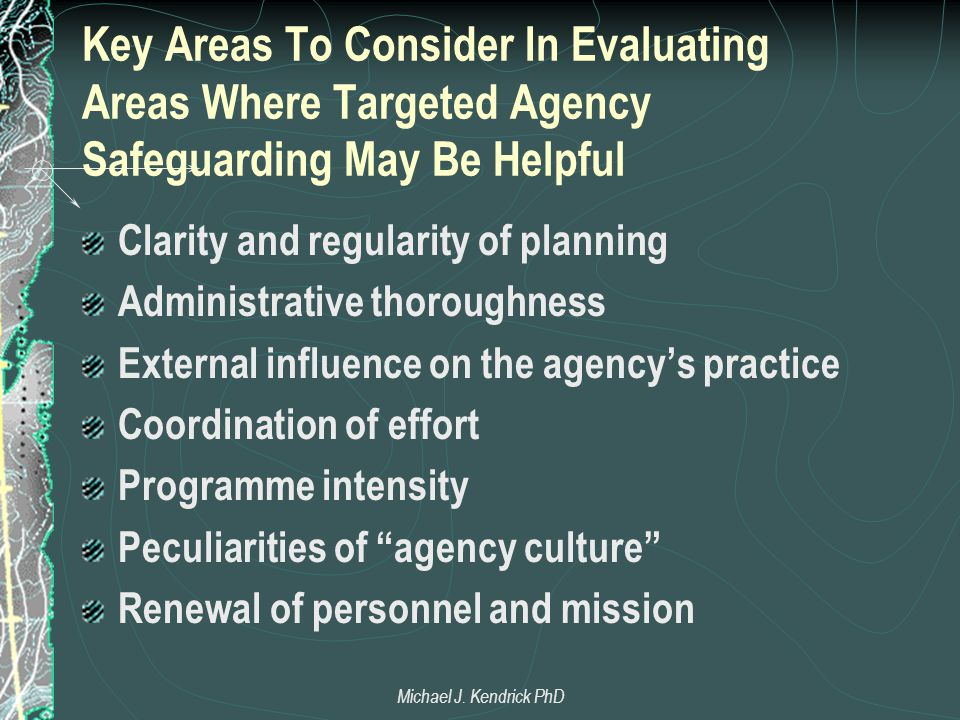 Key Areas To Consider In Evaluating Areas Where Targeted Agency Safeguarding May Be Helpful Clarity and regularity of planning Administrative thoroughness External influence on the agency's practice Coordination of effort Programme intensity Peculiarities of agency culture Renewal of personnel and mission Michael J.