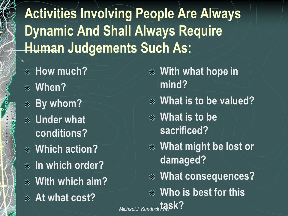 Activities Involving People Are Always Dynamic And Shall Always Require Human Judgements Such As: How much? When? By whom? Under what conditions? Whic