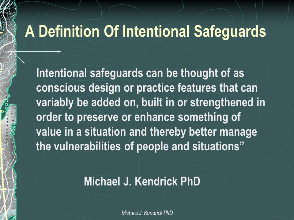 A Definition Of Intentional Safeguards Intentional safeguards can be thought of as conscious design or practice features that can variably be added on, built in or strengthened in order to preserve or enhance something of value in a situation and thereby better manage the vulnerabilities of people and situations Michael J.