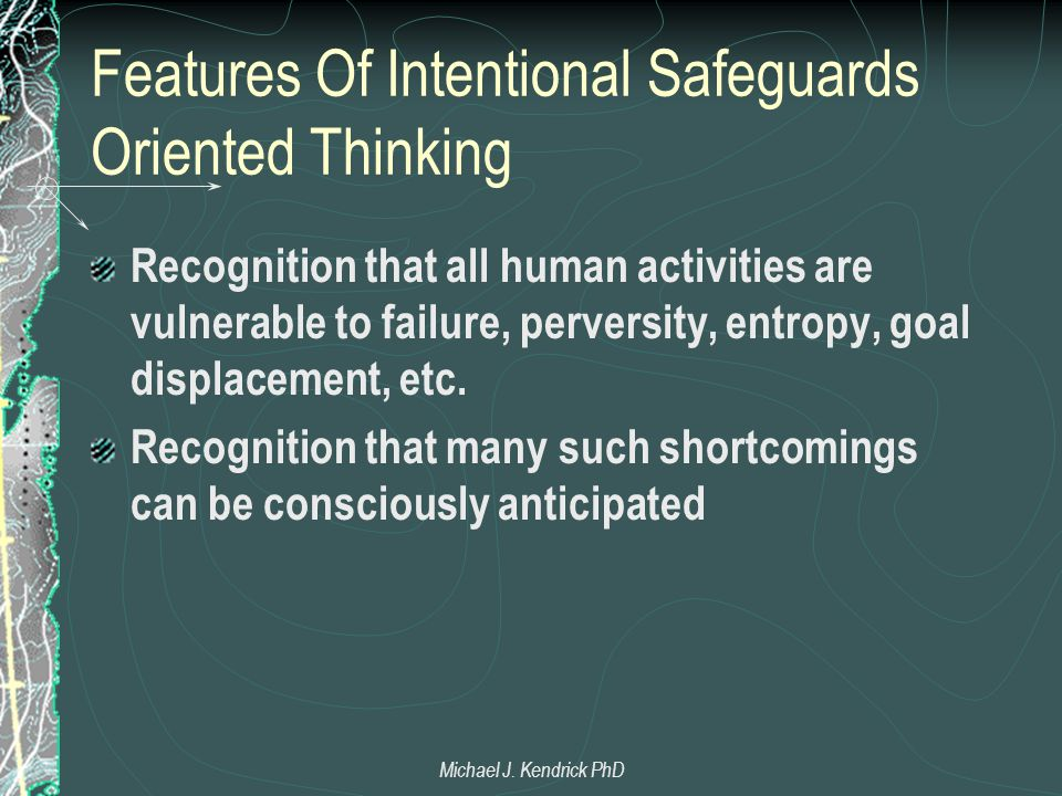 Features Of Intentional Safeguards Oriented Thinking Recognition that all human activities are vulnerable to failure, perversity, entropy, goal displa