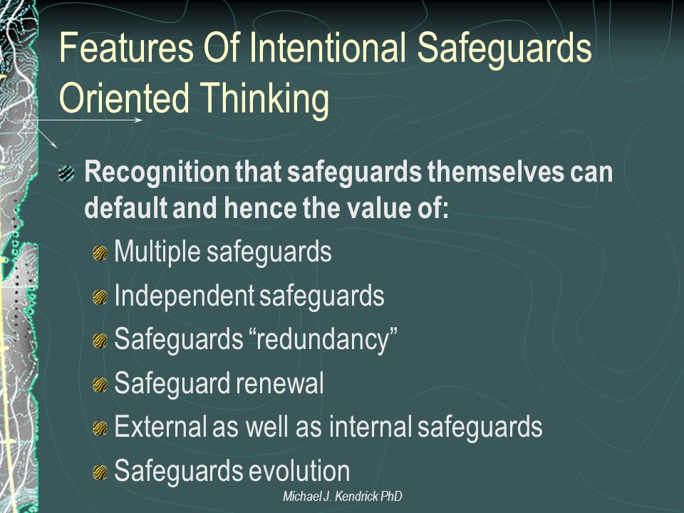 Features Of Intentional Safeguards Oriented Thinking Recognition that safeguards themselves can default and hence the value of: Multiple safeguards Independent safeguards Safeguards redundancy Safeguard renewal External as well as internal safeguards Safeguards evolution Michael J.