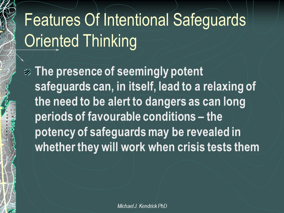 Features Of Intentional Safeguards Oriented Thinking The presence of seemingly potent safeguards can, in itself, lead to a relaxing of the need to be alert to dangers as can long periods of favourable conditions – the potency of safeguards may be revealed in whether they will work when crisis tests them Michael J.