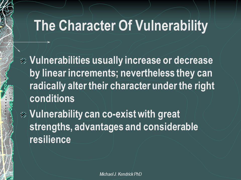 The Character Of Vulnerability Vulnerabilities usually increase or decrease by linear increments; nevertheless they can radically alter their character under the right conditions Vulnerability can co-exist with great strengths, advantages and considerable resilience Michael J.