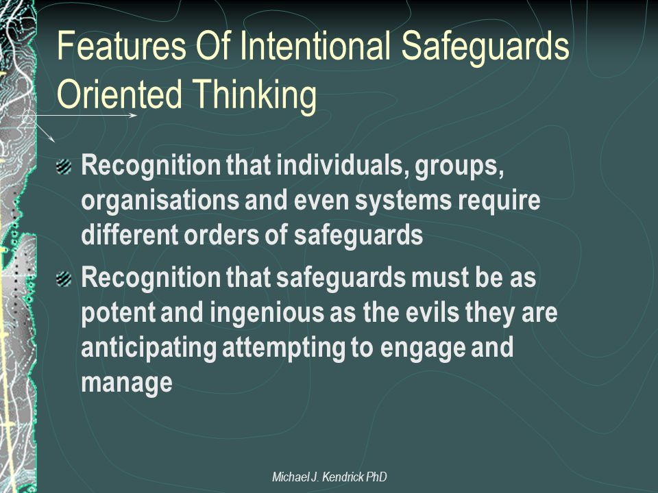 Features Of Intentional Safeguards Oriented Thinking Recognition that individuals, groups, organisations and even systems require different orders of safeguards Recognition that safeguards must be as potent and ingenious as the evils they are anticipating attempting to engage and manage Michael J.