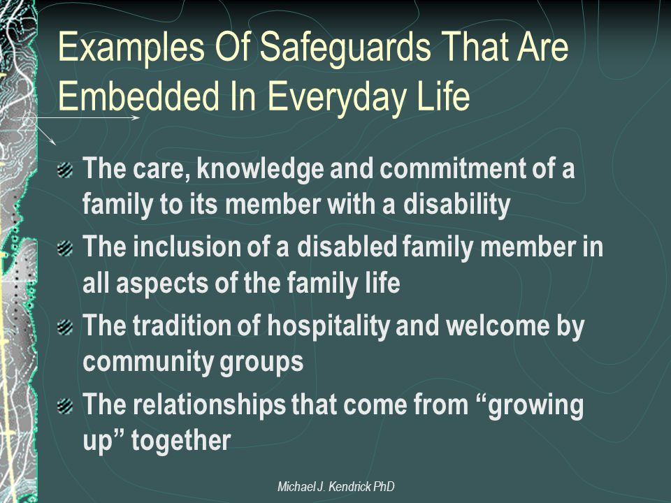Examples Of Safeguards That Are Embedded In Everyday Life The care, knowledge and commitment of a family to its member with a disability The inclusion