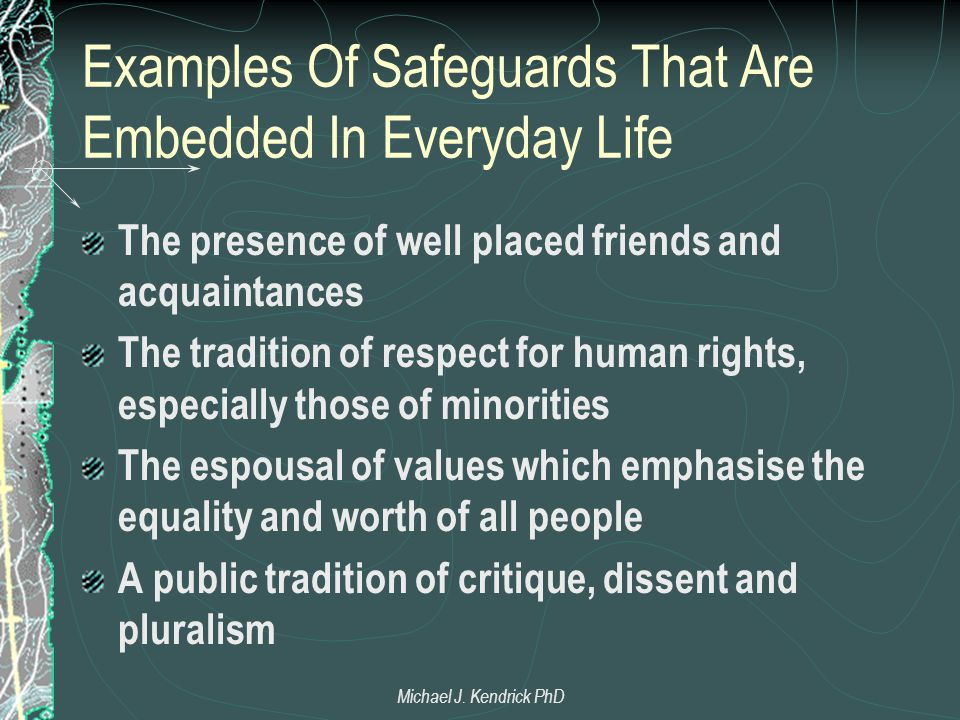 Examples Of Safeguards That Are Embedded In Everyday Life The presence of well placed friends and acquaintances The tradition of respect for human rights, especially those of minorities The espousal of values which emphasise the equality and worth of all people A public tradition of critique, dissent and pluralism Michael J.