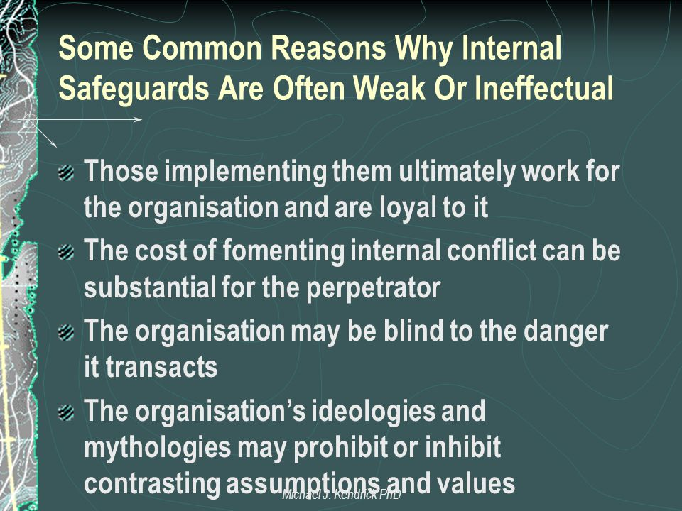 Some Common Reasons Why Internal Safeguards Are Often Weak Or Ineffectual Those implementing them ultimately work for the organisation and are loyal to it The cost of fomenting internal conflict can be substantial for the perpetrator The organisation may be blind to the danger it transacts The organisation's ideologies and mythologies may prohibit or inhibit contrasting assumptions and values Michael J.