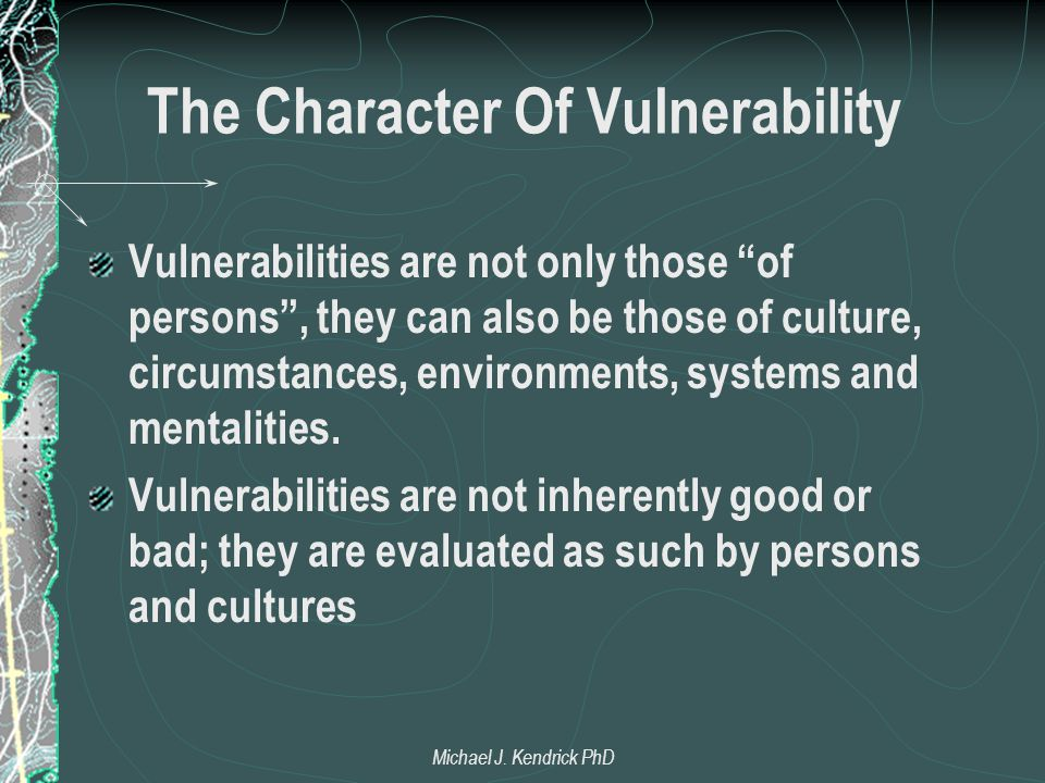 The Character Of Vulnerability Vulnerabilities are not only those of persons , they can also be those of culture, circumstances, environments, systems and mentalities.