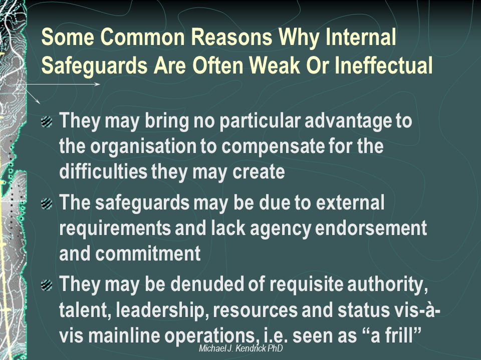 Some Common Reasons Why Internal Safeguards Are Often Weak Or Ineffectual They may bring no particular advantage to the organisation to compensate for the difficulties they may create The safeguards may be due to external requirements and lack agency endorsement and commitment They may be denuded of requisite authority, talent, leadership, resources and status vis-à- vis mainline operations, i.e.