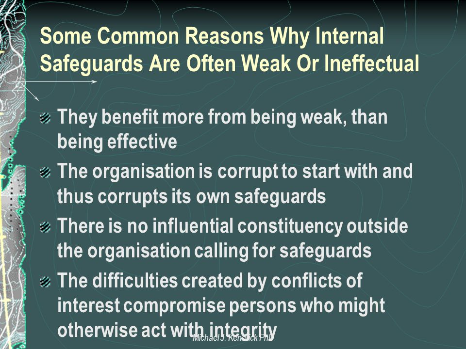 Some Common Reasons Why Internal Safeguards Are Often Weak Or Ineffectual They benefit more from being weak, than being effective The organisation is corrupt to start with and thus corrupts its own safeguards There is no influential constituency outside the organisation calling for safeguards The difficulties created by conflicts of interest compromise persons who might otherwise act with integrity Michael J.