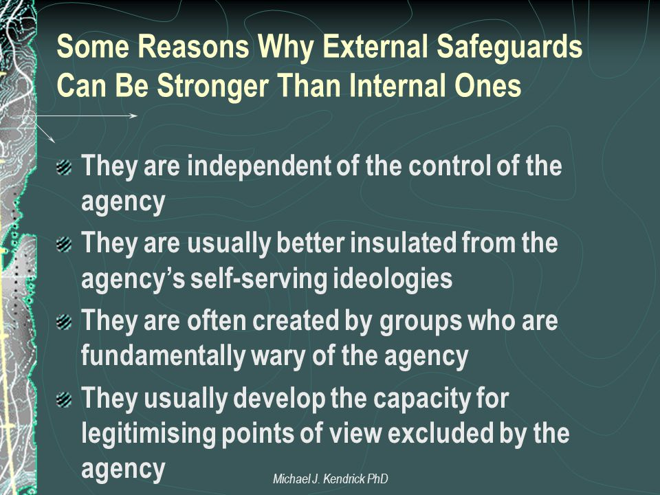 Some Reasons Why External Safeguards Can Be Stronger Than Internal Ones They are independent of the control of the agency They are usually better insulated from the agency's self-serving ideologies They are often created by groups who are fundamentally wary of the agency They usually develop the capacity for legitimising points of view excluded by the agency Michael J.