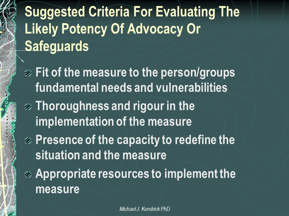 Suggested Criteria For Evaluating The Likely Potency Of Advocacy Or Safeguards Fit of the measure to the person/groups fundamental needs and vulnerabilities Thoroughness and rigour in the implementation of the measure Presence of the capacity to redefine the situation and the measure Appropriate resources to implement the measure Michael J.