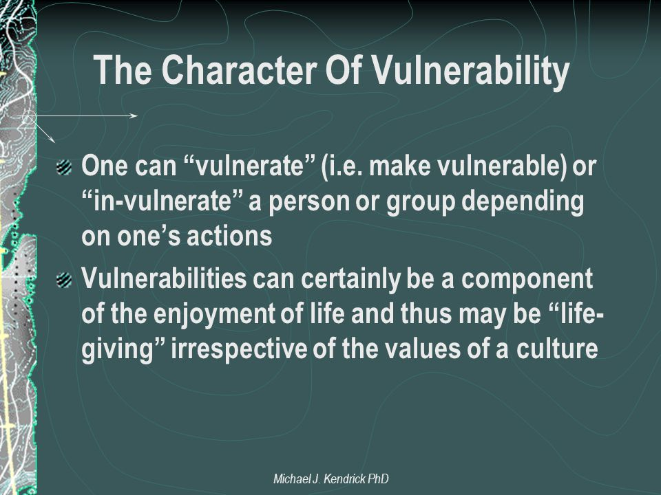 "The Character Of Vulnerability One can ""vulnerate"" (i.e. make vulnerable) or ""in-vulnerate"" a person or group depending on one's actions Vulnerabiliti"