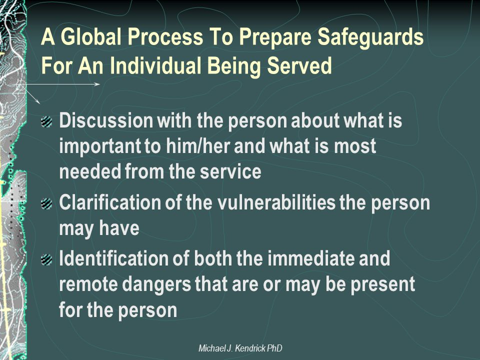 A Global Process To Prepare Safeguards For An Individual Being Served Discussion with the person about what is important to him/her and what is most needed from the service Clarification of the vulnerabilities the person may have Identification of both the immediate and remote dangers that are or may be present for the person Michael J.
