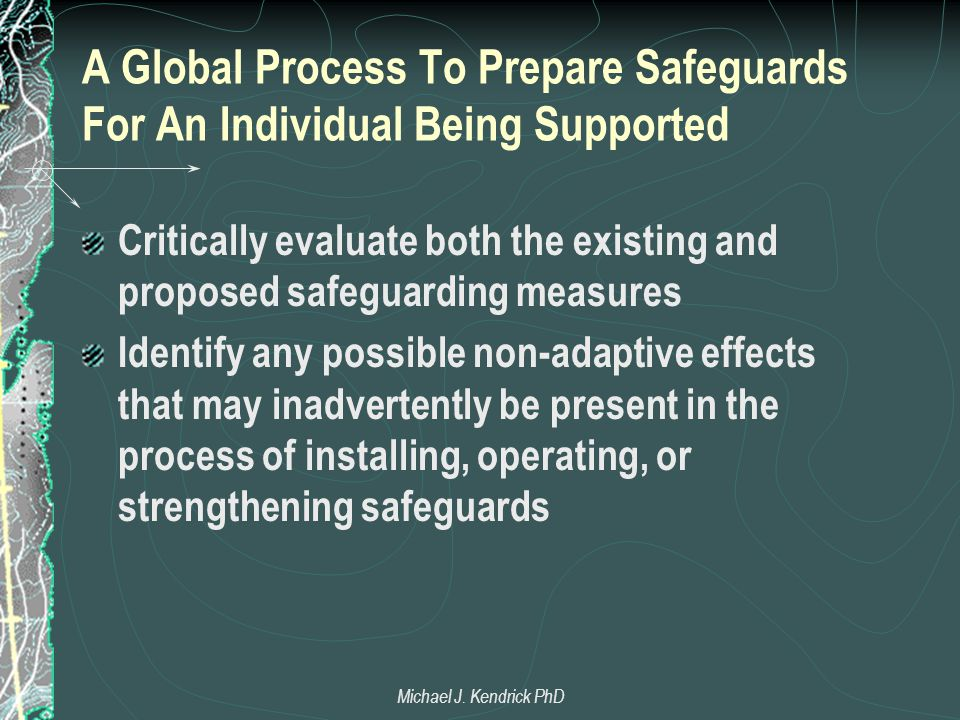A Global Process To Prepare Safeguards For An Individual Being Supported Critically evaluate both the existing and proposed safeguarding measures Identify any possible non-adaptive effects that may inadvertently be present in the process of installing, operating, or strengthening safeguards Michael J.