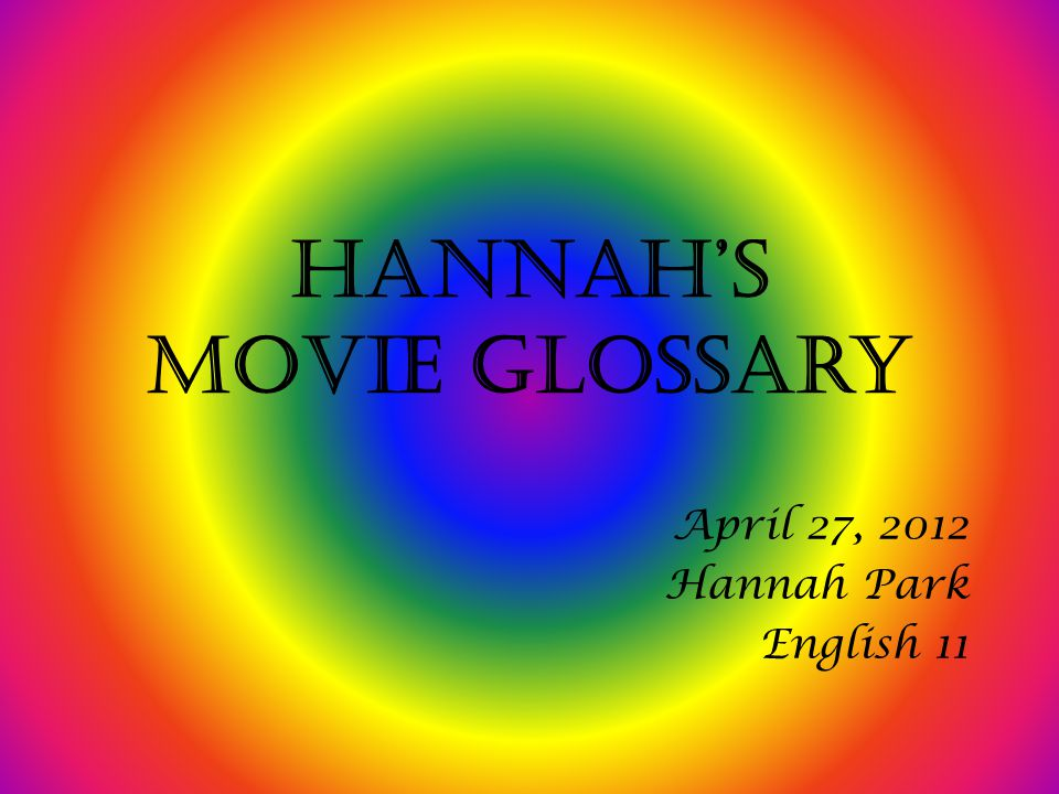 Hannah's Movie Glossary April 27, 2012 Hannah Park English 11