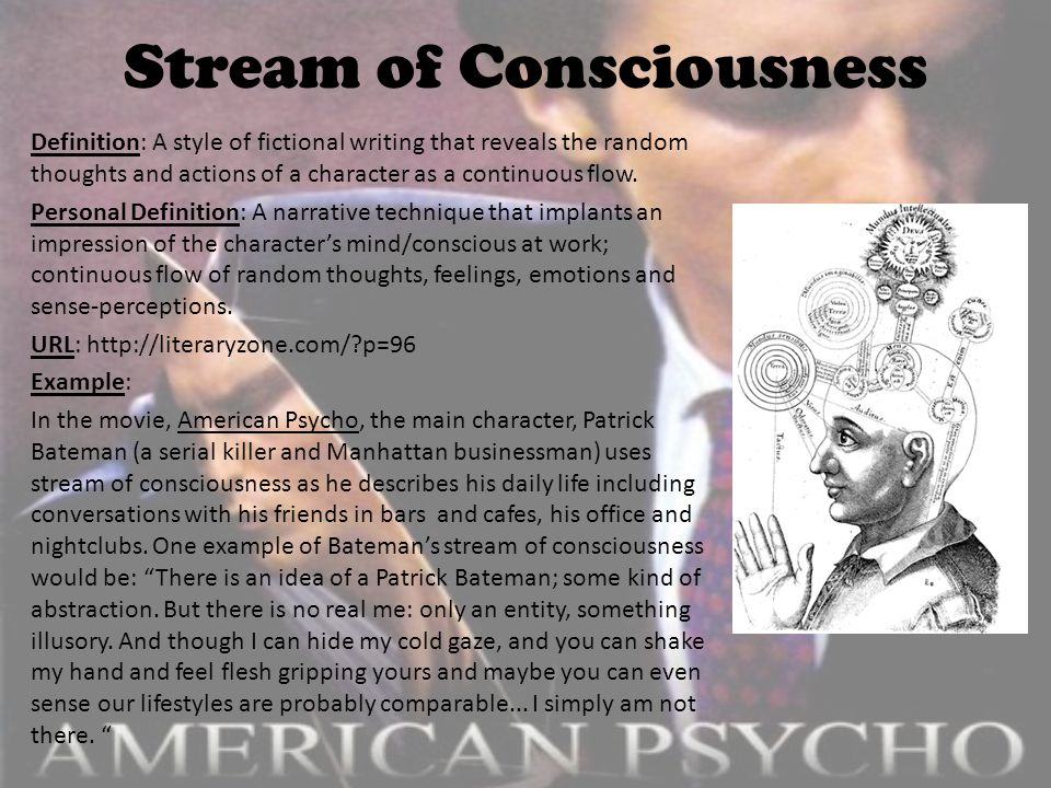 Stream of Consciousness Definition: A style of fictional writing that reveals the random thoughts and actions of a character as a continuous flow.