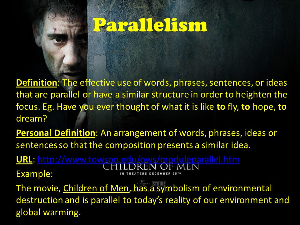 Parallelism Definition: The effective use of words, phrases, sentences, or ideas that are parallel or have a similar structure in order to heighten the focus.