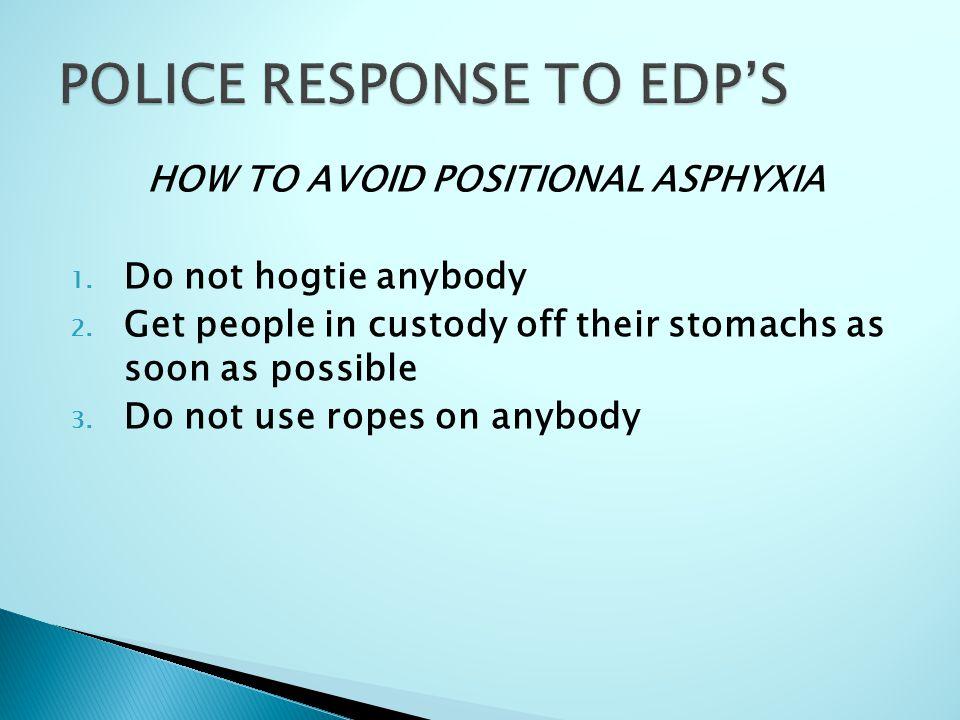 HOW TO AVOID POSITIONAL ASPHYXIA 1. Do not hogtie anybody 2.