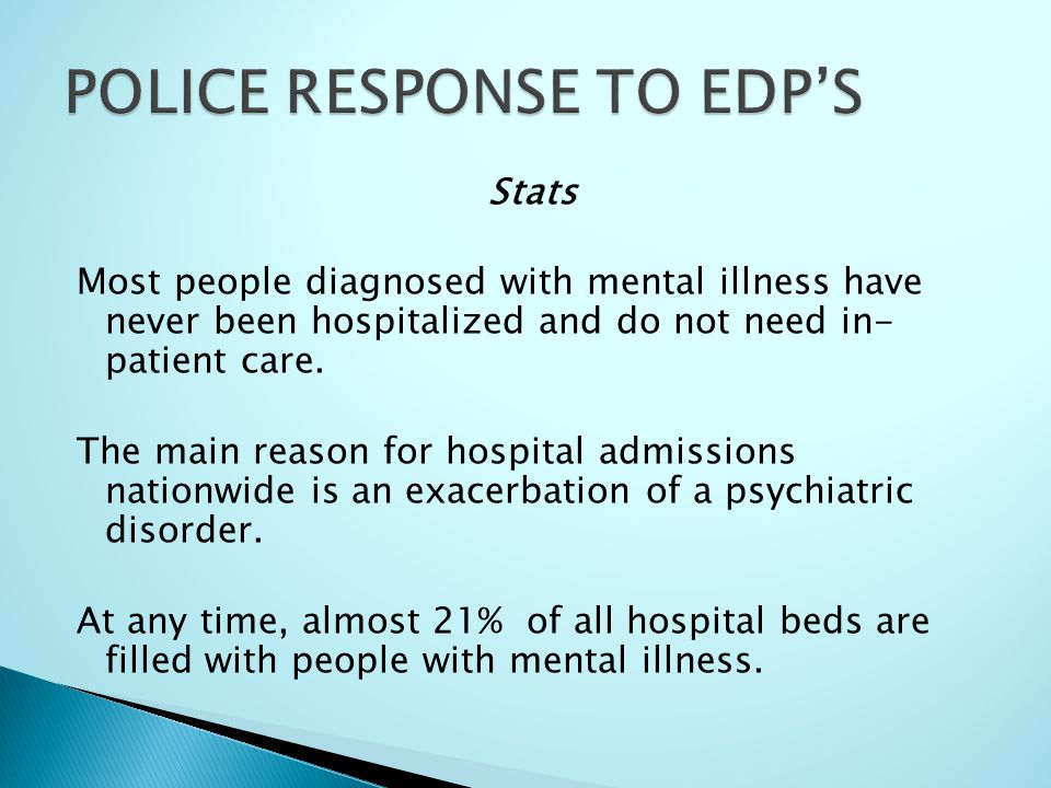 Stats Most people diagnosed with mental illness have never been hospitalized and do not need in- patient care. The main reason for hospital admissions