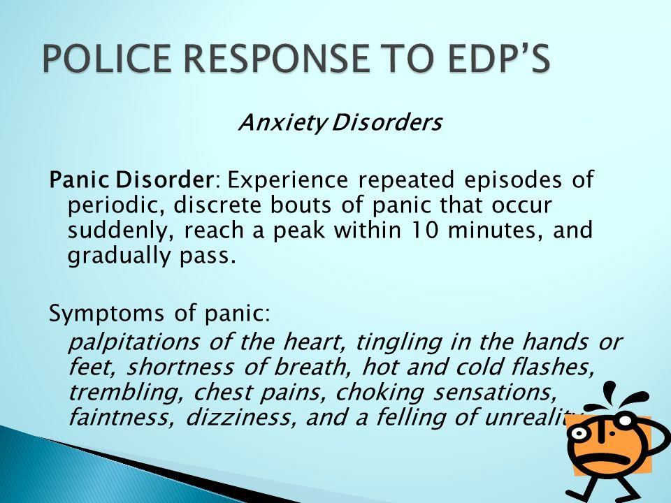 Anxiety Disorders Panic Disorder: Experience repeated episodes of periodic, discrete bouts of panic that occur suddenly, reach a peak within 10 minute