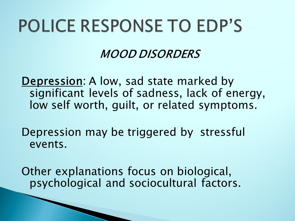 MOOD DISORDERS Depression: A low, sad state marked by significant levels of sadness, lack of energy, low self worth, guilt, or related symptoms. Depre