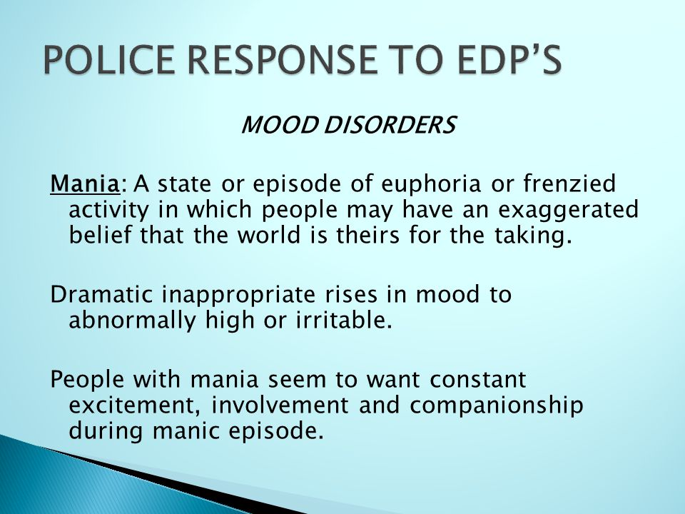 MOOD DISORDERS Mania: A state or episode of euphoria or frenzied activity in which people may have an exaggerated belief that the world is theirs for