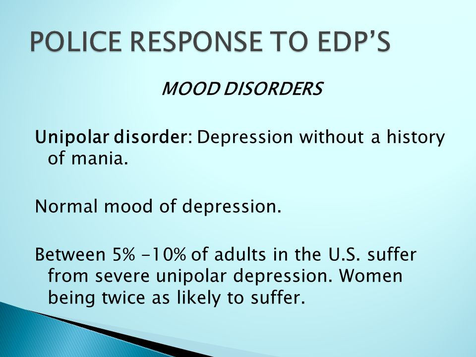 MOOD DISORDERS Unipolar disorder: Depression without a history of mania. Normal mood of depression. Between 5% -10% of adults in the U.S. suffer from