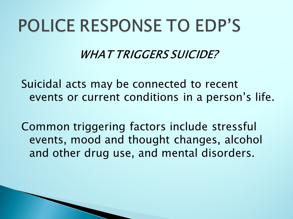 WHAT TRIGGERS SUICIDE? Suicidal acts may be connected to recent events or current conditions in a person's life. Common triggering factors include str