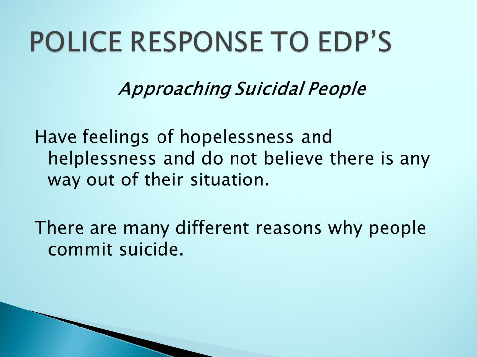 Approaching Suicidal People Have feelings of hopelessness and helplessness and do not believe there is any way out of their situation.