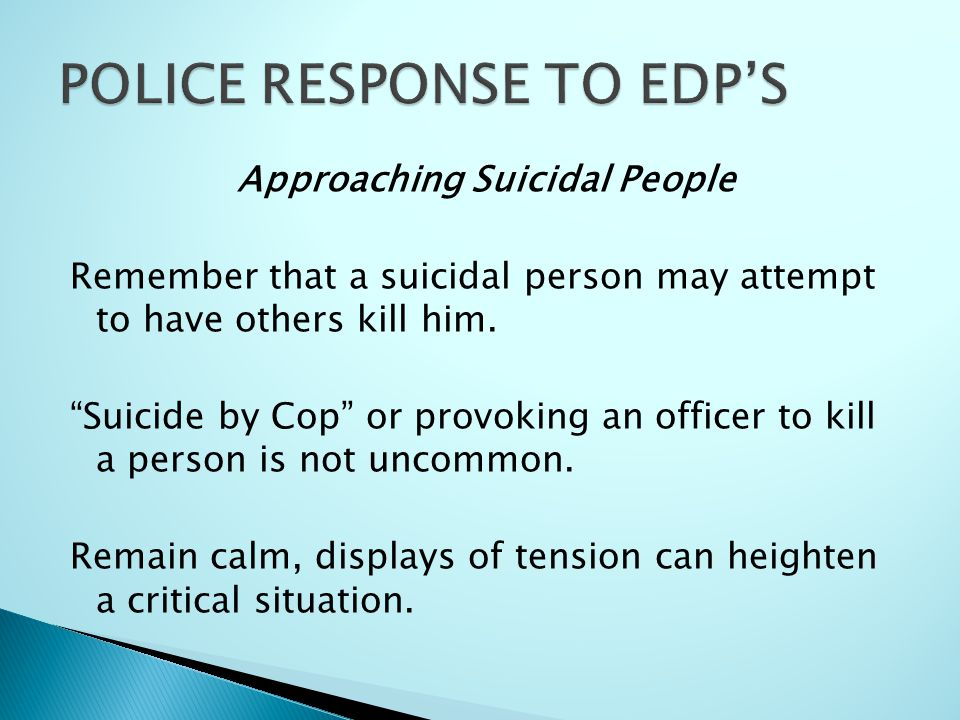 """Approaching Suicidal People Remember that a suicidal person may attempt to have others kill him. """"Suicide by Cop"""" or provoking an officer to kill a pe"""