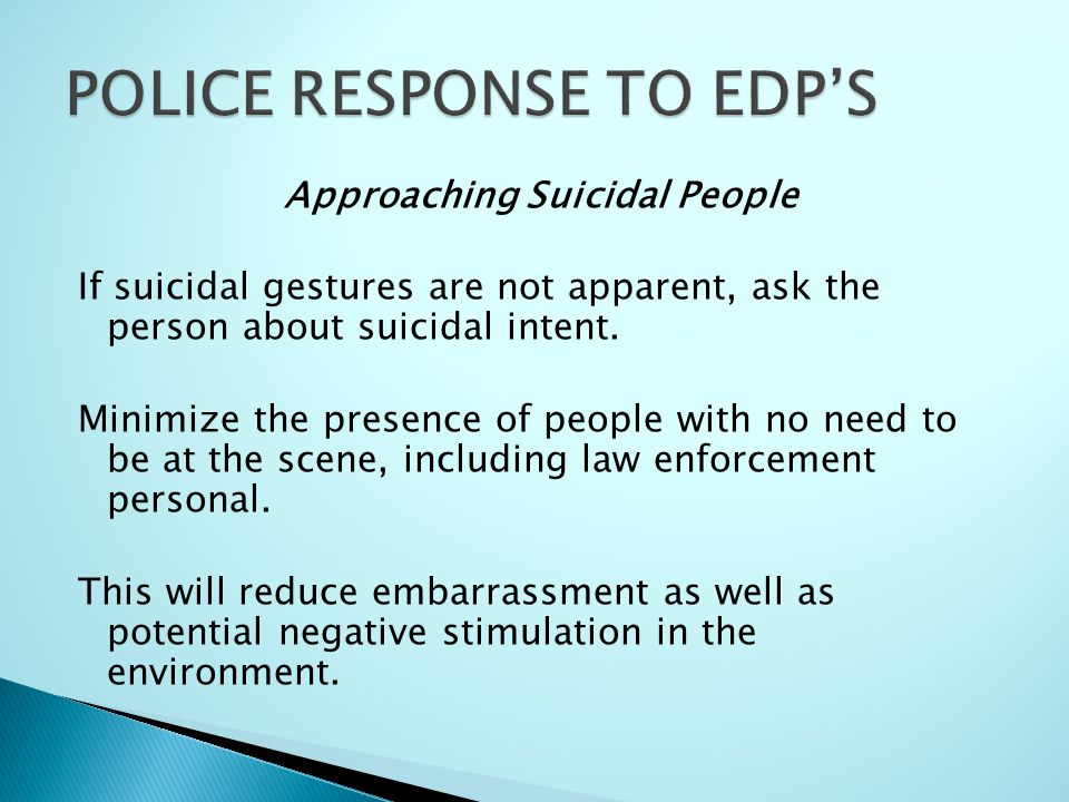 Approaching Suicidal People If suicidal gestures are not apparent, ask the person about suicidal intent. Minimize the presence of people with no need