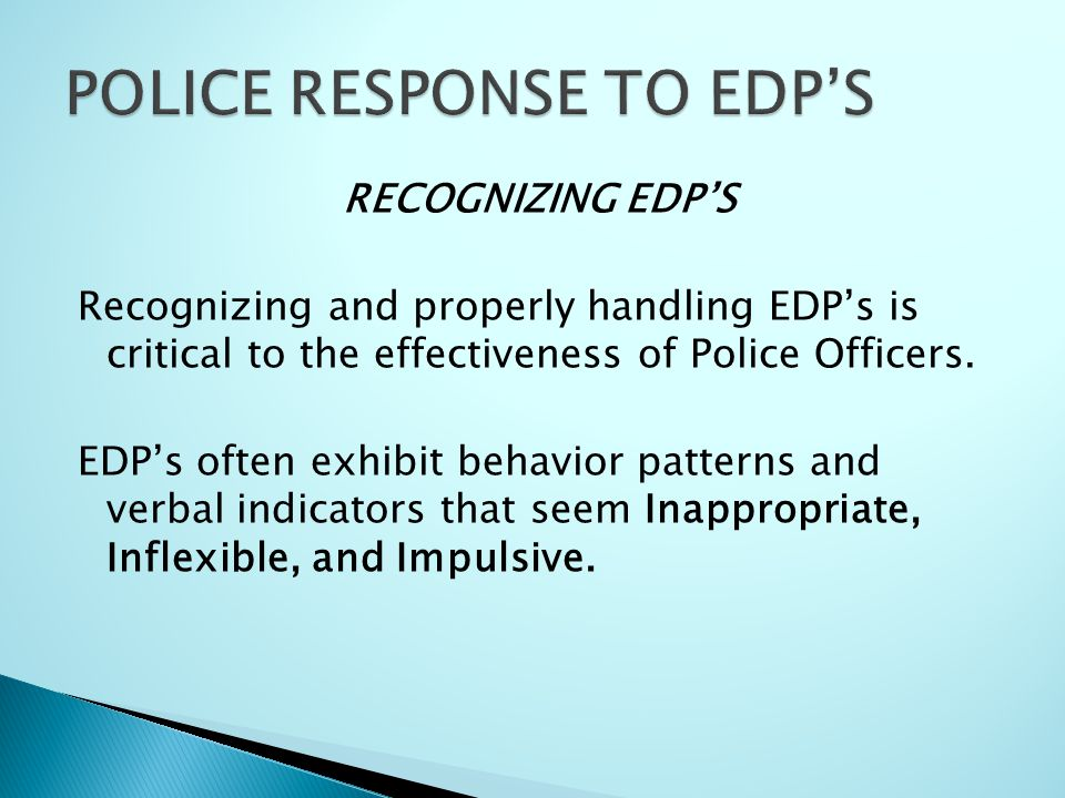 RECOGNIZING EDP'S Recognizing and properly handling EDP's is critical to the effectiveness of Police Officers.