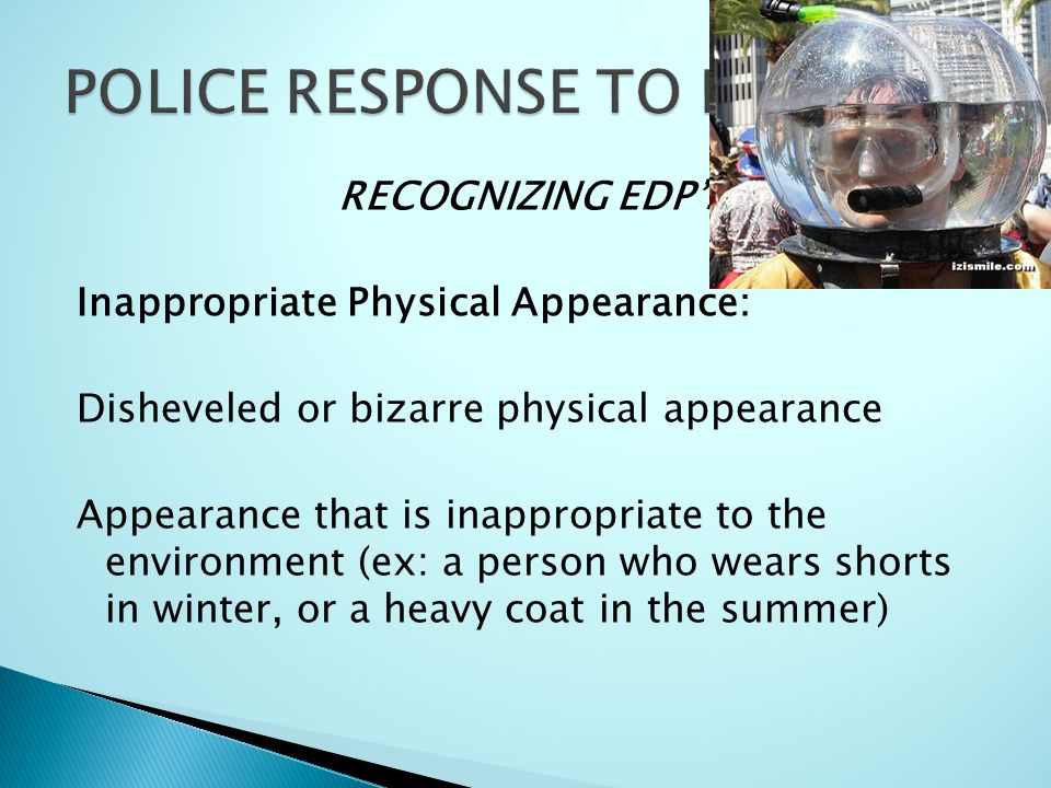 RECOGNIZING EDP'S Inappropriate Physical Appearance: Disheveled or bizarre physical appearance Appearance that is inappropriate to the environment (ex: a person who wears shorts in winter, or a heavy coat in the summer)