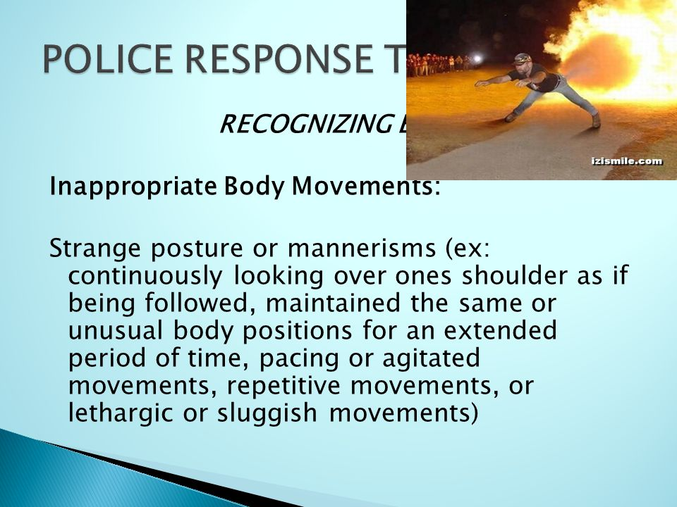 RECOGNIZING EDP'S Inappropriate Body Movements: Strange posture or mannerisms (ex: continuously looking over ones shoulder as if being followed, maintained the same or unusual body positions for an extended period of time, pacing or agitated movements, repetitive movements, or lethargic or sluggish movements)