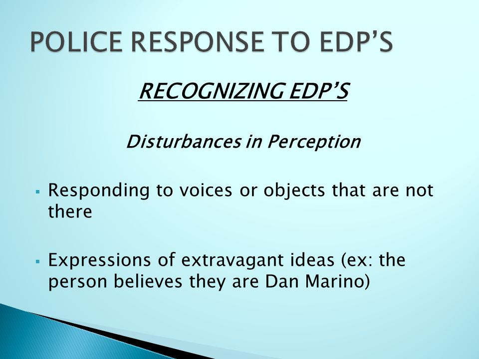 RECOGNIZING EDP'S Disturbances in Perception  Responding to voices or objects that are not there  Expressions of extravagant ideas (ex: the person believes they are Dan Marino)