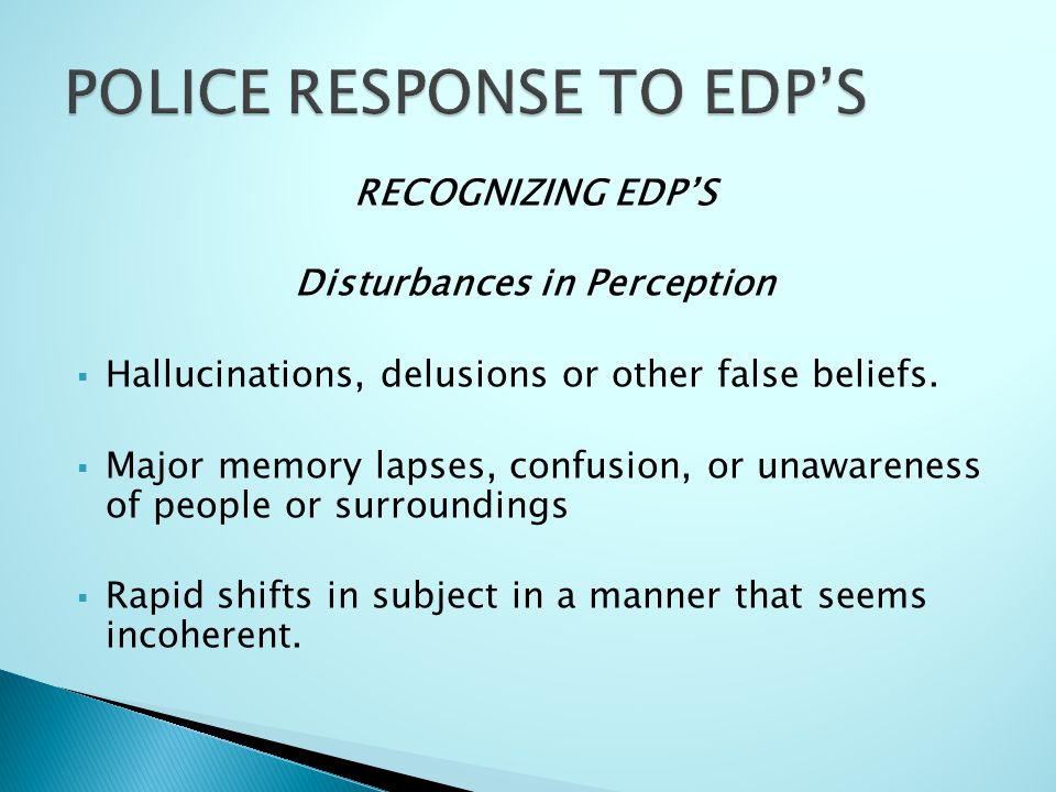 RECOGNIZING EDP'S Disturbances in Perception  Hallucinations, delusions or other false beliefs.